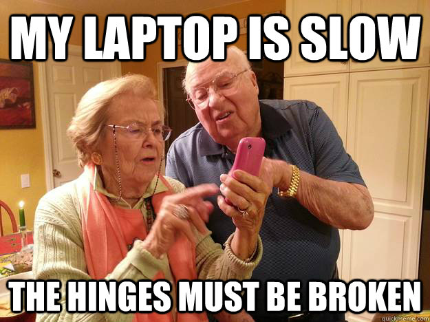 My laptop is slow The hinges must be broken - My laptop is slow The hinges must be broken  Technologically Challenged Grandparents