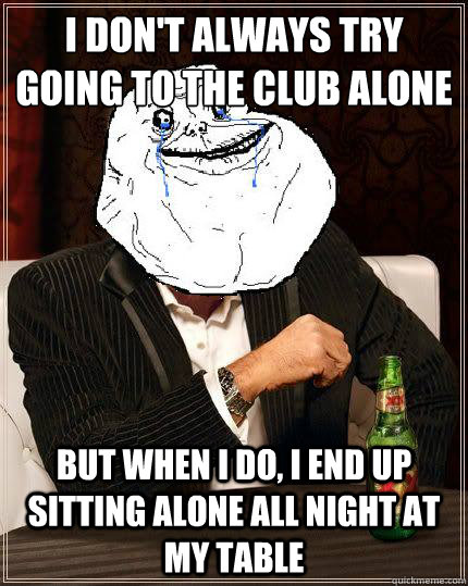 I Don't always try going to the club alone but when i do, I end up sitting alone all night at my table - I Don't always try going to the club alone but when i do, I end up sitting alone all night at my table  Most Forever Alone In The World