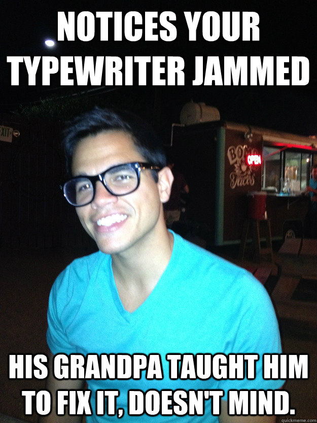 Notices your typewriter jammed His grandpa taught him to fix it, doesn't mind.