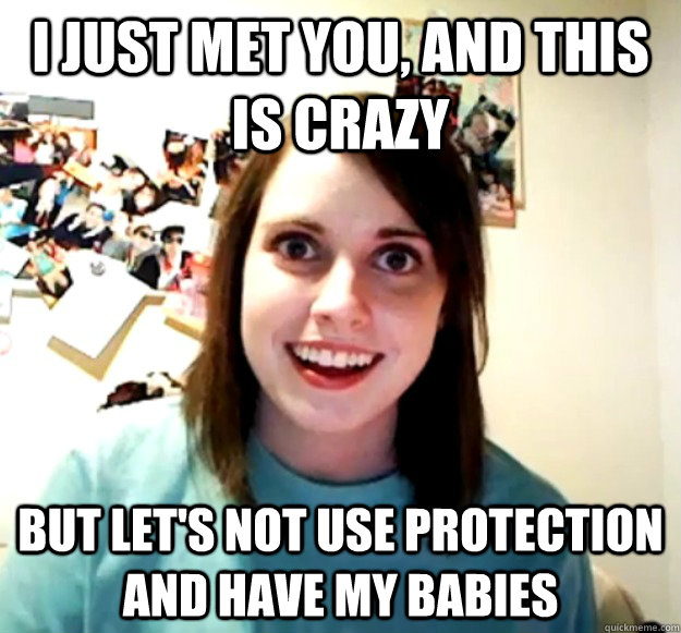 i just met you, and this is crazy but let's not use protection and have my babies - i just met you, and this is crazy but let's not use protection and have my babies  Overly Attached Girlfriend