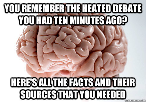 you remember the heated debate you had ten minutes ago? here's all the facts and their sources that you needed - you remember the heated debate you had ten minutes ago? here's all the facts and their sources that you needed  Scumbag Brain