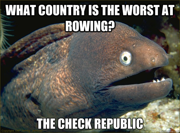 what country is the worst at rowing? the check republic - what country is the worst at rowing? the check republic  Bad Joke Eel