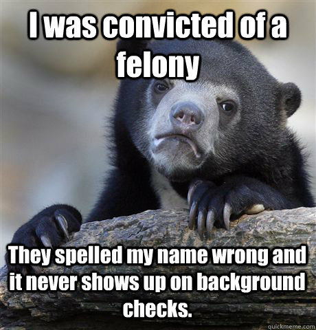 I was convicted of a felony They spelled my name wrong and it never shows up on background checks.  - I was convicted of a felony They spelled my name wrong and it never shows up on background checks.   Misc