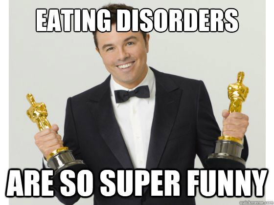 035ff7ad7bdd6f9571585bb4abbd02f401e1236e72a226c7f683006447908f7e eating disorders are so super funny seth what an asshole
