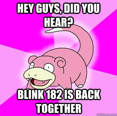 HEy guys, did you hear? blink 182 is back together - HEy guys, did you hear? blink 182 is back together  Slowpoke