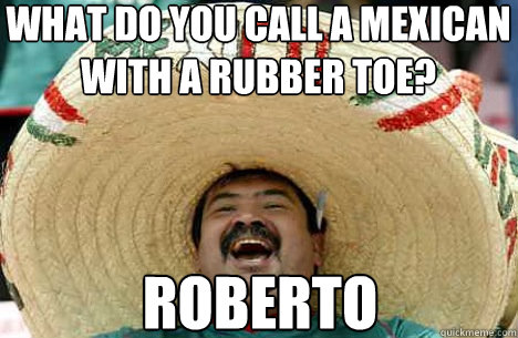 what do you call a mexican  with a rubber toe? Roberto - what do you call a mexican  with a rubber toe? Roberto  Merry mexican