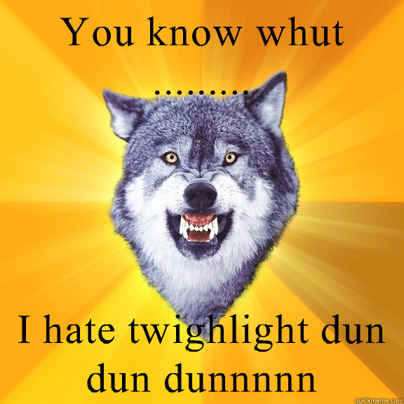 You know whut ......... I hate twighlight dun dun dunnnnn - You know whut ......... I hate twighlight dun dun dunnnnn  Courage Wolf