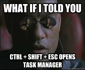 What if I told you CTRL + SHIFT + ESC opens task manager - What if I told you CTRL + SHIFT + ESC opens task manager  Morpheus SC