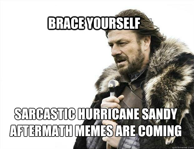 BRACE YOURSELf Sarcastic Hurricane Sandy Aftermath Memes are coming - BRACE YOURSELf Sarcastic Hurricane Sandy Aftermath Memes are coming  BRACE YOURSELF SOLO QUEUE
