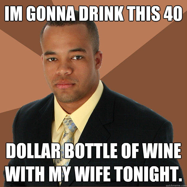 Im gonna drink this 40 dollar bottle of wine with my wife tonight. - Im gonna drink this 40 dollar bottle of wine with my wife tonight.  Successful Black Man