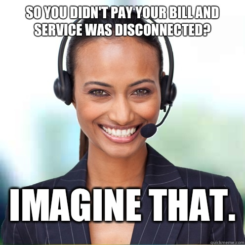So you didn't pay your bill and service was disconnected? Imagine that.