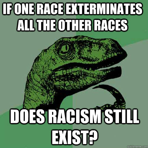 if one race exterminates all the other races does racism still exist? - if one race exterminates all the other races does racism still exist?  Philosoraptor