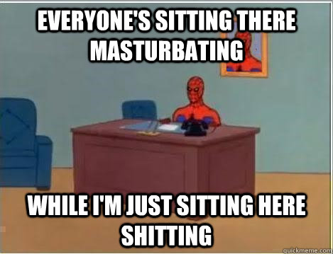 Everyone's sitting there masturbating while I'm just sitting here shitting - Everyone's sitting there masturbating while I'm just sitting here shitting  And im just sitting here