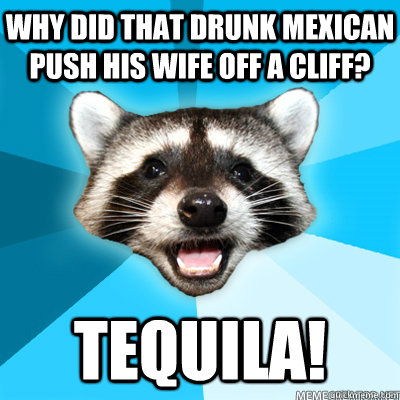 03696fcaaa4c0127f7a4d688ccb9257aa4aaf3c989ca856db036fccb2a12f24c why did that drunk mexican push his wife off a cliff? tequila