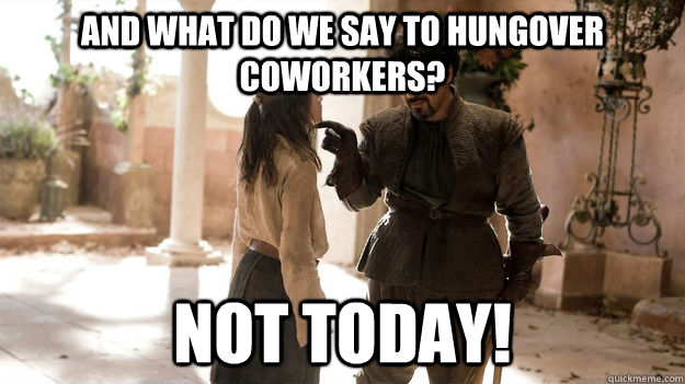 And what do we say to hungover coworkers? not today! - And what do we say to hungover coworkers? not today!  Arya not today