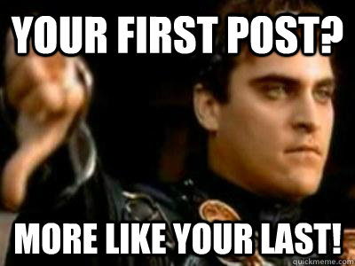 Your first post? More like your last! - Your first post? More like your last!  Downvoting Roman