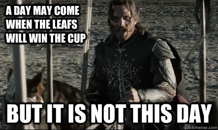A day may come when the leafs will win the cup But it is not this day  Not This Day Aragorn