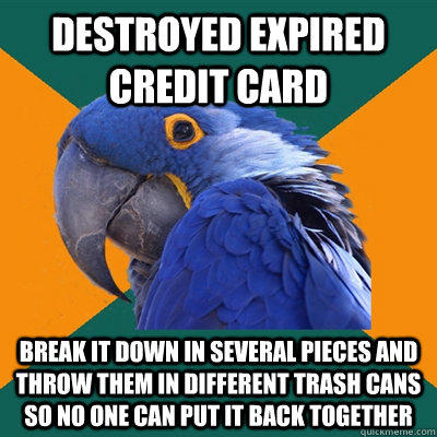 Destroyed expired credit card Break it down in several pieces and throw them in different trash cans so no one can put it back together - Destroyed expired credit card Break it down in several pieces and throw them in different trash cans so no one can put it back together  Paranoid Parrot