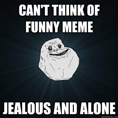 Funny Jealous Meme : Can t think of funny meme jealous and alone forever