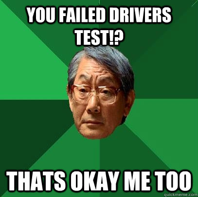 you failed drivers test!? thats okay me too