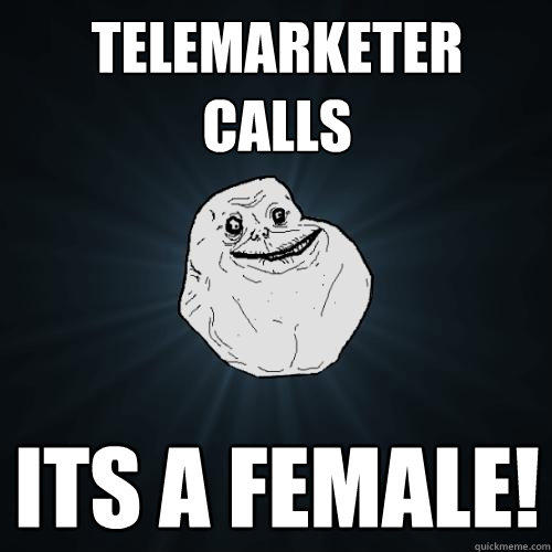 Telemarketer calls its a female! - Telemarketer calls its a female!  Forever Alone