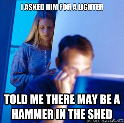 I asked him for a lighter Told me there may be a hammer in the shed
