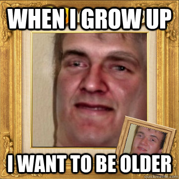 WHEN I GROW UP I want to be older - WHEN I GROW UP I want to be older  10man
