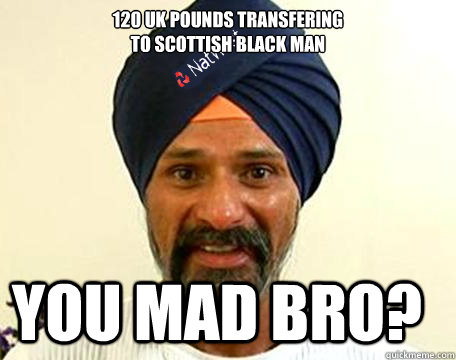 £120 UK Pounds transfering to Scottish Black Man You mad bro?  Natwest Paki