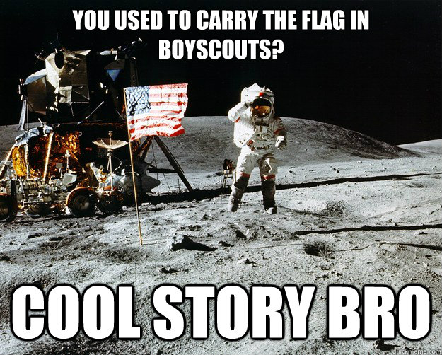 You used to carry the flag in boyscouts? Cool story bro - You used to carry the flag in boyscouts? Cool story bro  Unimpressed Astronaut