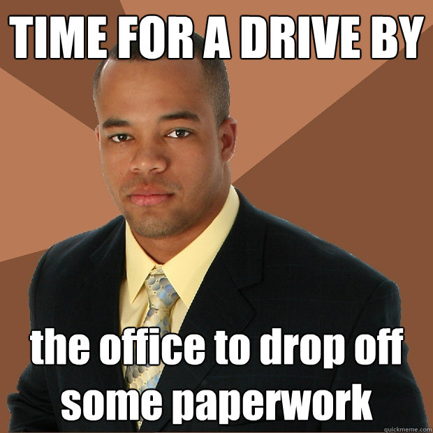 TIME FOR A DRIVE BY the office to drop off some paperwork - TIME FOR A DRIVE BY the office to drop off some paperwork  Successful Black Man
