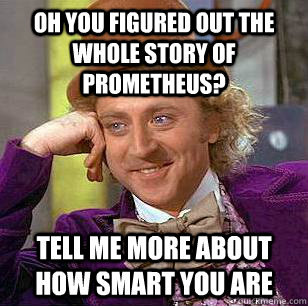 oh you figured out the whole story of prometheus? tell me more about how smart you are - oh you figured out the whole story of prometheus? tell me more about how smart you are  Condescending Wonka