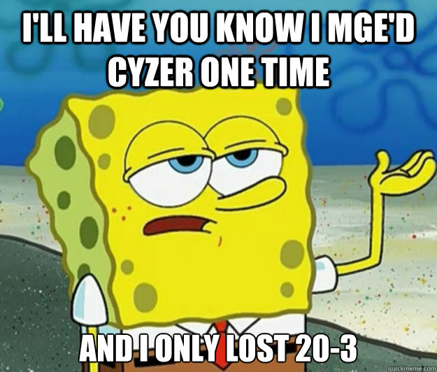 I'll have you know I mge'd Cyzer one time and I only lost 20-3 - I'll have you know I mge'd Cyzer one time and I only lost 20-3  Tough Spongebob