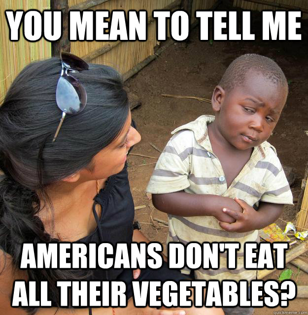 You mean to tell me americans don't eat all their vegetables? - You mean to tell me americans don't eat all their vegetables?  Skeptical Third World Kid