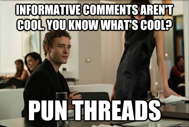 Informative comments aren't cool. You know what's cool? Pun Threads