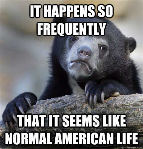 It happens so frequently that it seems like normal american life - It happens so frequently that it seems like normal american life  Confession Bear