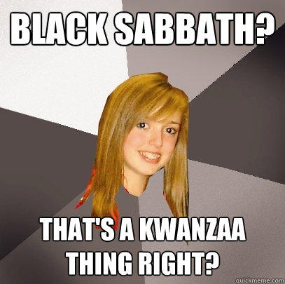 Black Sabbath? That's a kwanzaa thing right? - Black Sabbath? That's a kwanzaa thing right?  Musically Oblivious 8th Grader