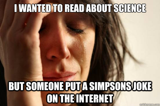 I wanted to read about science But someone put a simpsons joke on the internet - I wanted to read about science But someone put a simpsons joke on the internet  First World Problems