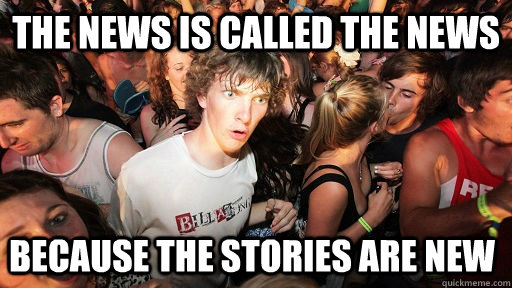 The news is called the news because the stories are new    - The news is called the news because the stories are new     Sudden Clarity Clarence