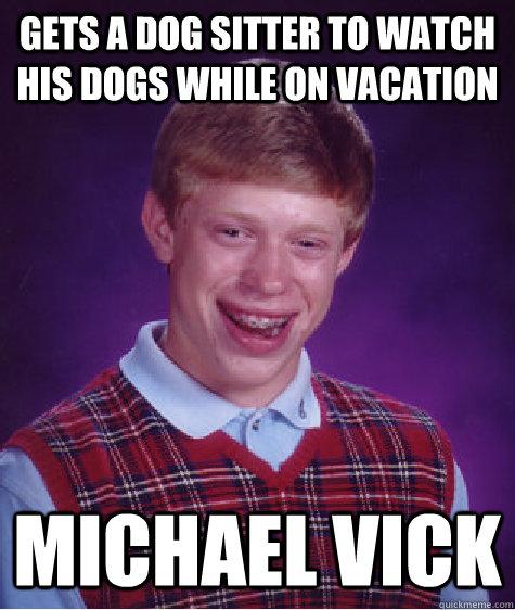 gets a dog sitter to watch his dogs while on vacation michael vick - gets a dog sitter to watch his dogs while on vacation michael vick  Bad Luck Brian