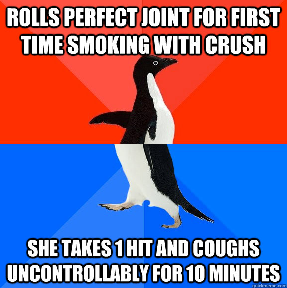 rolls perfect joint for first time smoking with crush she takes 1 hit and coughs uncontrollably for 1o minutes - rolls perfect joint for first time smoking with crush she takes 1 hit and coughs uncontrollably for 1o minutes  Socially Awesome Awkward Penguin
