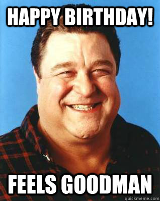 Happy Birthday Feels Goodman John Goodman Quickmeme