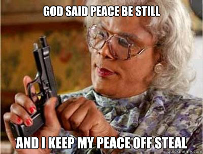 god said peace be STILL AND I KEEP MY PEACE OFF STEAL