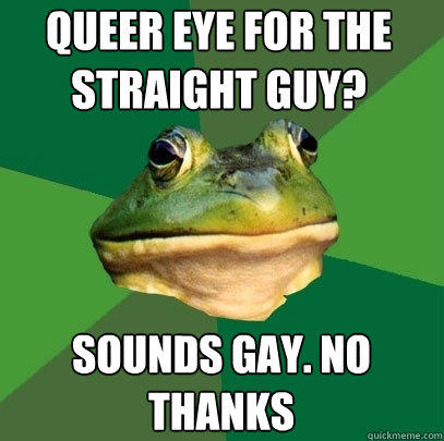 queer eye for the straight guy? sounds gay. no thanks - queer eye for the straight guy? sounds gay. no thanks  Foul Bachelor Frog