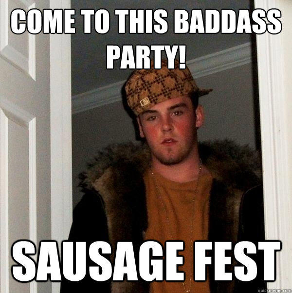 come to this baddass party! sausage fest