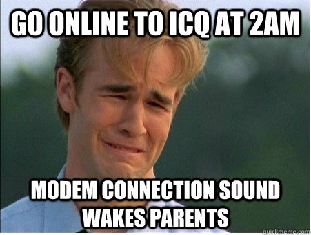 Go online to icq at 2am modem connection sound wakes parents - Go online to icq at 2am modem connection sound wakes parents  1990s Problems