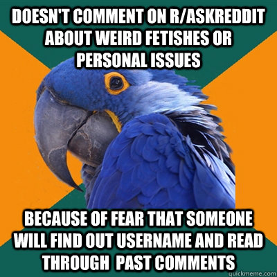 Doesn't comment on r/Askreddit about weird fetishes or personal issues because of fear that someone will find out username and read through  past comments - Doesn't comment on r/Askreddit about weird fetishes or personal issues because of fear that someone will find out username and read through  past comments  Paranoid Parrot