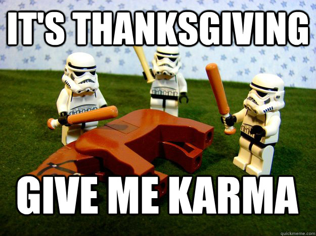 It's Thanksgiving give me karma