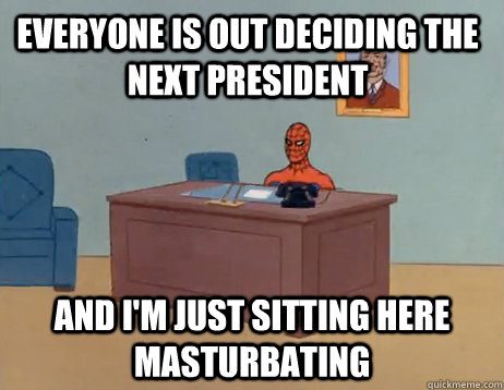 Everyone is out deciding the next president        And I'm just sitting here masturbating - Everyone is out deciding the next president        And I'm just sitting here masturbating  Misc