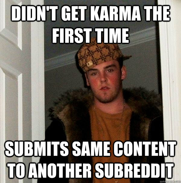 Didn't get karma the first time Submits same content to another subreddit - Didn't get karma the first time Submits same content to another subreddit  Scumbag Steve