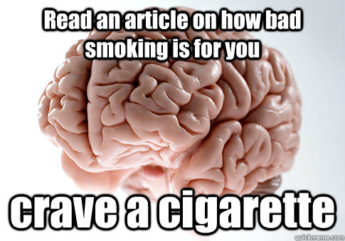 Read an article on how bad smoking is for you crave a cigarette - Read an article on how bad smoking is for you crave a cigarette  Scumbag Brain